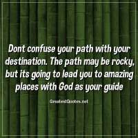 Dont confuse your path with your destination. The path may be rocky, but its going to lead you to amazing places with God as your guide