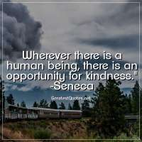 Wherever there is a human being, there is an opportunity for kindness. -Seneca
