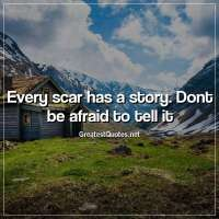 Every scar has a story. Dont be afraid to tell it