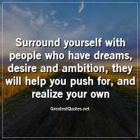 Surround yourself with people who have dreams, desire and ambition; they will help you push for, and realize your own.
