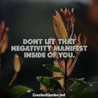 Dont let that negativity manifest inside of you.
