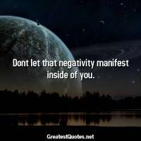 Dont let that negativity manifest inside of you