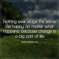 Nothing ever stays the same. Be happy no matter what happens, because change is a big part of life.