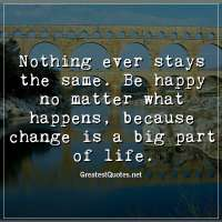 Nothing ever stays the same. Be happy no matter what happens, because change is a big part of life