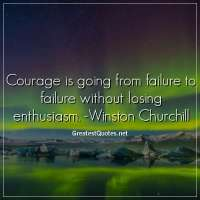 Courage is going from failure to failure without losing enthusiasm. -Winston Churchill