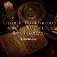 Its your life. Dont let anyone make you feel guilty for living it your way
