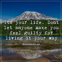 Its your life. Dont let anyone make you feel guilty for living it your way.