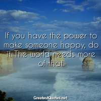 If you have the power to make someone happy, do it. The world needs more of that