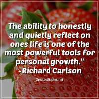 The ability to honestly and quietly reflect on ones life is one of the most powerful tools for personal growth. -Richard Carlson