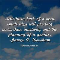 Activity in back of a very small idea will produce more than inactivity and the planning of a genius. -James A. Worsham