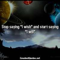 Stop saying I wish and start saying I will.