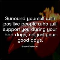 Surround yourself with positive people who will support you during your bad days, not just your good days