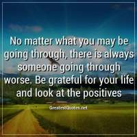 No matter what you may be going through, there is always someone going through worse. Be grateful for your life and look at the positives