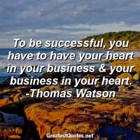 To be successful, you have to have your heart in your business & your business in your heart. -Thomas Watson