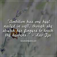 Ambition has one heel nailed in well, though she stretch her fingers to touch the heavens. - Lao Tzu