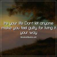 It's your life. Don't let anyone make you feel guilty for living it your way.