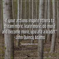 If your actions inspire others to dream more, learn more, do more and become more, you are a leader. -John Quincy Adams