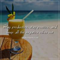 Stay productive, stay positive, and keep all the negative vibes out.