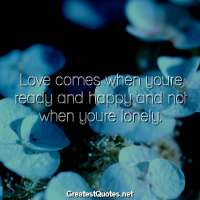 Love comes when youre ready and happy and not when youre lonely.