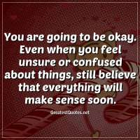 You are going to be okay. Even when you feel unsure or confused about things, still believe that everything will make sense soon.
