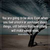 You are going to be okay. Even when you feel unsure or confused about things, still believe that everything will make sense soon