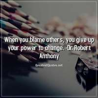 When you blame others, you give up your power to change. -Dr. Robert Anthony