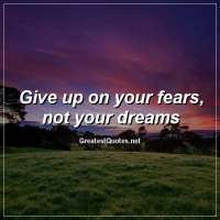 Give up on your fears, not your dreams