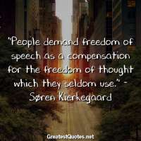 People demand freedom of speech as a compensation for the freedom of thought which they seldom use. - Søren Kierkegaard