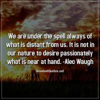 We are under the spell always of what is distant from us. It is not in our nature to desire passionately what is near at hand. -Alec Waugh