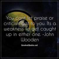You cant let praise or criticism get to you. Its a weakness to get caught up in either one. -John Wooden
