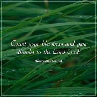 Count your blessings and give thanks to the Lord God.