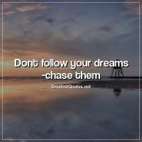 Dont follow your dreams - chase them.