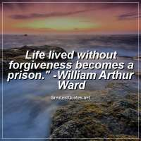 Life lived without forgiveness becomes a prison. - William Arthur Ward