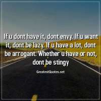 If u dont have it, dont envy. If u want it, dont be lazy. If u have a lot, dont be arrogant. Whether u have or not, dont be stingy.