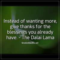 Instead of wanting more, give thanks for the blessings you already have. - The Dalai Lama