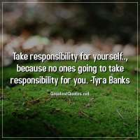Take responsibility for yourself.., because no ones going to take responsibility for you. -Tyra Banks