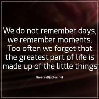 We do not remember days, we remember moments. Too often we forget that the greatest part of life is made up of the little things