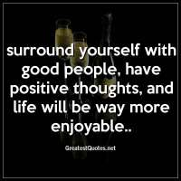 Surround yourself with good people, have positive thoughts, and life will be way more enjoyable