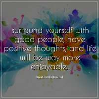 surround yourself with good people, have positive thoughts, and life will be way more enjoyable..