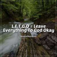 L.E.T.G.O = Leave Everything To God Okay?