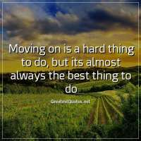 Moving on is a hard thing to do, but its almost always the best thing to do