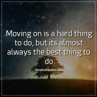 Moving on is a hard thing to do, but its almost always the best thing to do.