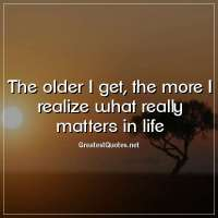 The older I get, the more I realize what really matters in life.