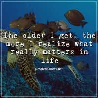 The older I get, the more I realize what really matters in life