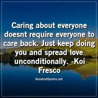 Caring about everyone doesnt require everyone to care back. Just keep doing you and spread love unconditionally. -Koi Fresco
