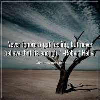 Never ignore a gut feeling, but never believe that its enough. - Robert Heller