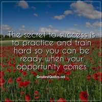 The secret to success is to practice and train hard so you can be ready when your opportunity comes.