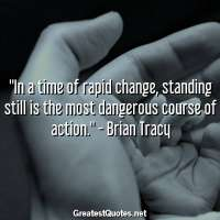 In a time of rapid change, standing still is the most dangerous course of action. -Brian Tracy