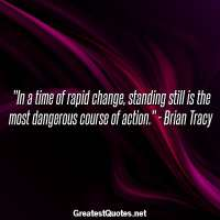 In a time of rapid change, standing still is the most dangerous course of action. - Brian Tracy