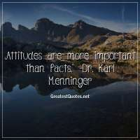 Attitudes are more important than facts. -Dr. Karl Menninger